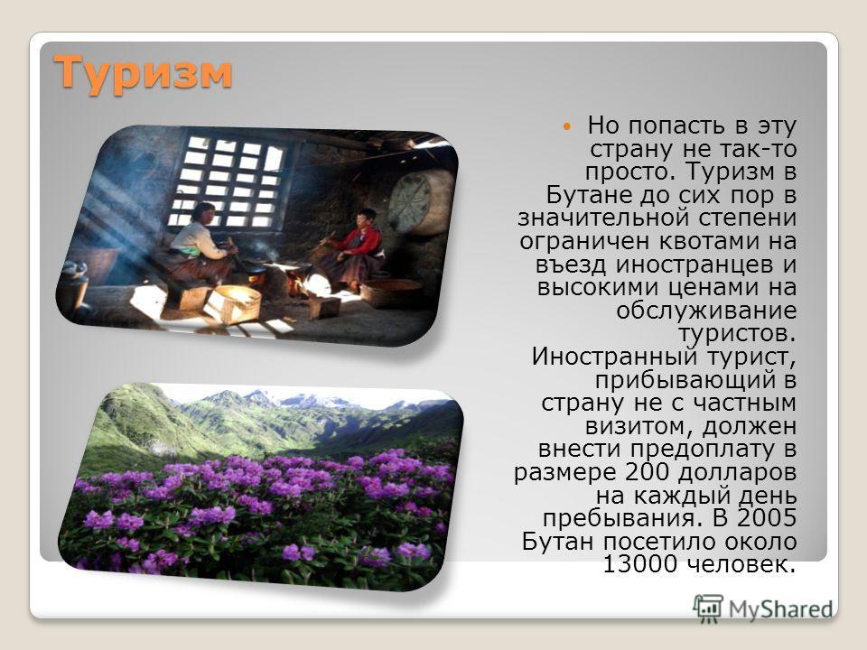 Туризм Но попасть в эту страну не так-то просто. Туризм в Бутане до сих пор в значительной степени ограничен квотами на въезд иностранцев и высокими ценами на обслуживание туристов. Иностранный турист, прибывающий в страну не с частным визитом, долже