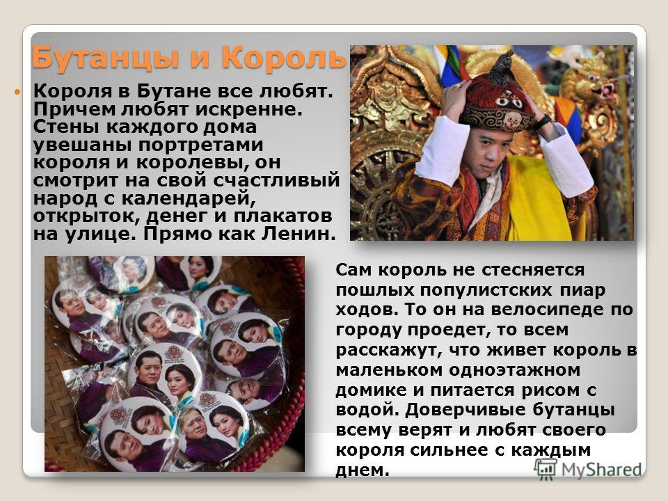 Бутанцы и Король Короля в Бутане все любят. Причем любят искренне. Стены каждого дома увешаны портретами короля и королевы, он смотрит на свой счастливый народ с календарей, открыток, денег и плакатов на улице. Прямо как Ленин. Сам король не стесняет
