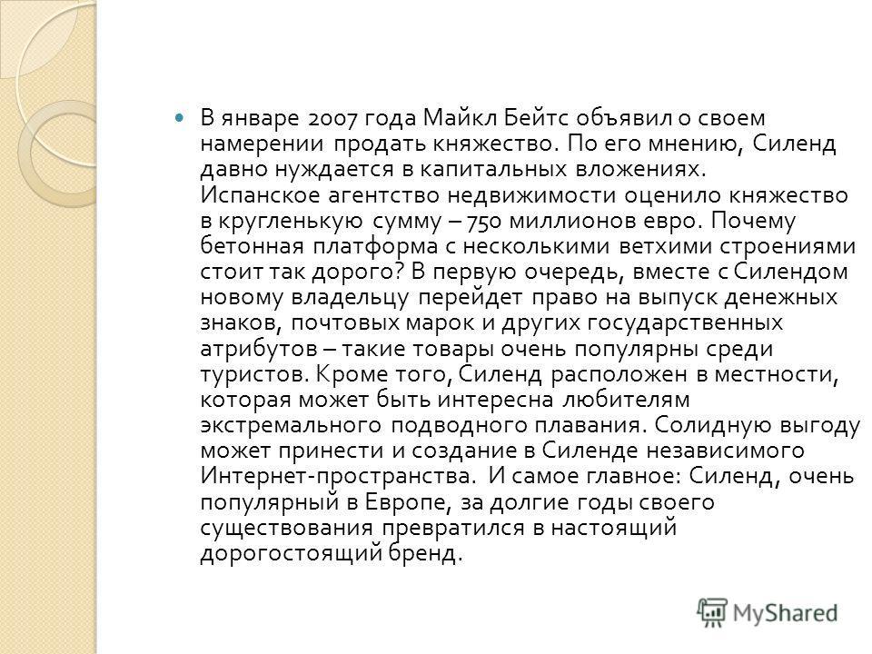 В январе 2007 года Майкл Бейтс объявил о своем намерении продать княжество. По его мнению, Силенд давно нуждается в капитальных вложениях. Испанское агентство недвижимости оценило княжество в кругленькую сумму – 750 миллионов евро. Почему бетонная пл
