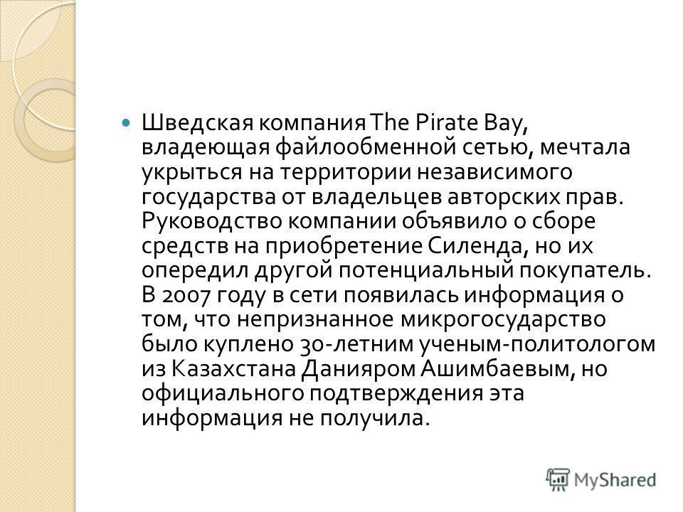 Шведская компания The Pirate Bay, владеющая файлообменной сетью, мечтала укрыться на территории независимого государства от владельцев авторских прав. Руководство компании объявило о сборе средств на приобретение Силенда, но их опередил другой потенц