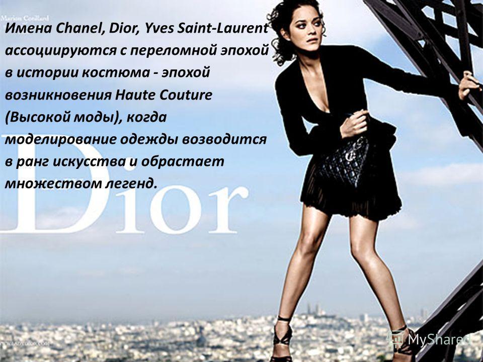 Имена Chanel, Dior, Yves Saint-Laurent ассоциируются с переломной эпохой в истории костюма - эпохой возникновения Haute Couture (Высокой моды), когда моделирование одежды возводится в ранг искусства и обрастает множеством легенд.