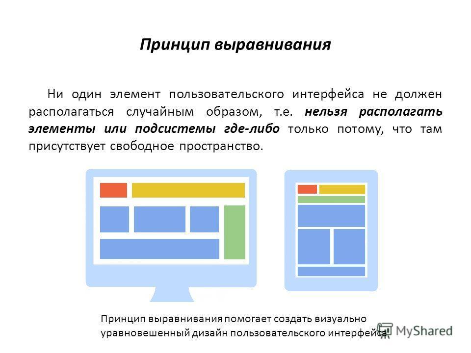 Принцип выравнивания Ни один элемент пользовательского интерфейса не должен располагаться случайным образом, т.е. нельзя располагать элементы или подсистемы где-либо только потому, что там присутствует свободное пространство. Принцип выравнивания пом