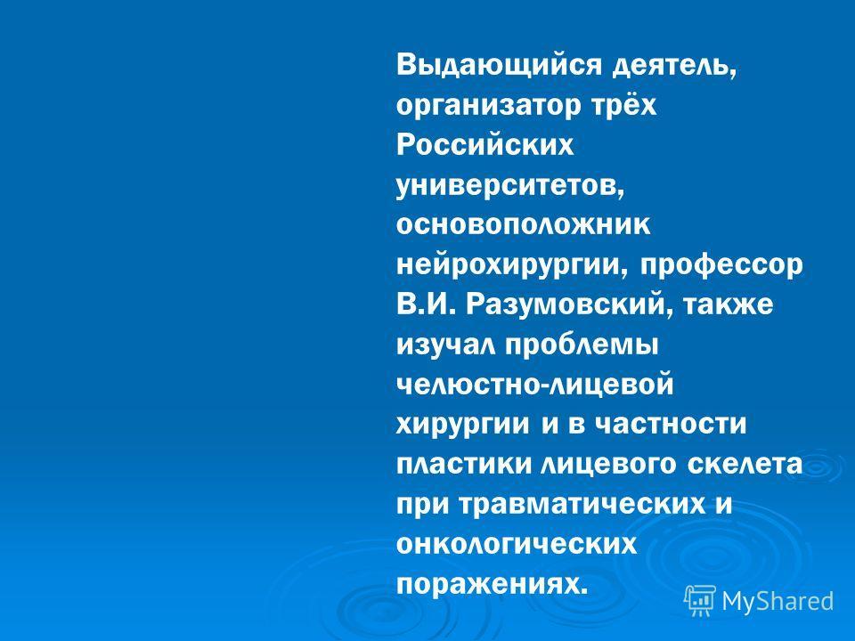 Выдающийся деятель, организатор трёх Российских университетов, основоположник нейрохирургии, профессор В.И. Разумовский, также изучал проблемы челюстно-лицевой хирургии и в частности пластики лицевого скелета при травматических и онкологических пораж