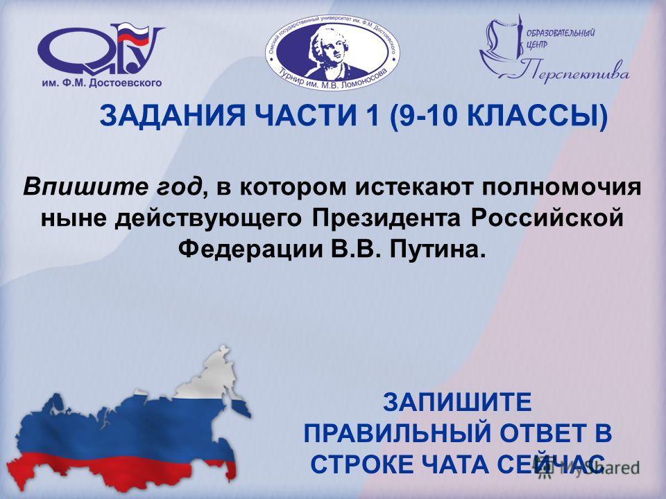 ЗАДАНИЯ ЧАСТИ 1 (9-10 КЛАССЫ) Впишите год, в котором истекают полномочия ныне действующего Президента Российской Федерации В.В. Путина. ЗАПИШИТЕ ПРАВИЛЬНЫЙ ОТВЕТ В СТРОКЕ ЧАТА СЕЙЧАС