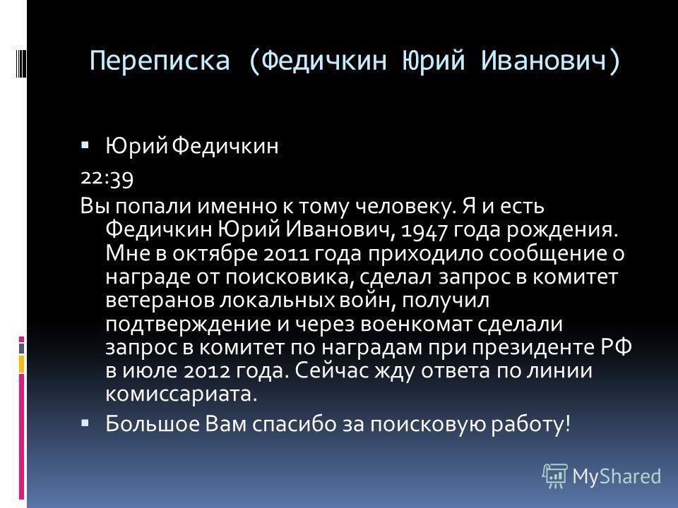 Юрий Федичкин 22:39 Вы попали именно к тому человеку. Я и есть Федичкин Юрий Иванович, 1947 года рождения. Мне в октябре 2011 года приходило сообщение о награде от поисковика, сделал запрос в комитет ветеранов локальных войн, получил подтверждение и