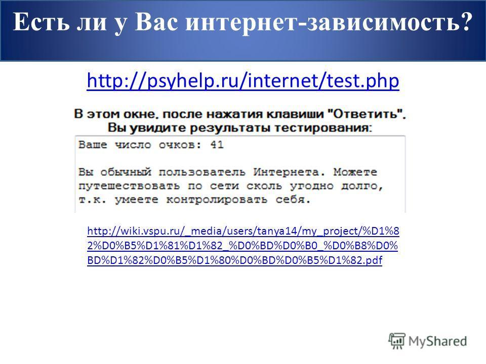 Есть ли у Вас интернет-зависимость? http://psyhelp.ru/internet/test.php http://wiki.vspu.ru/_media/users/tanya14/my_project/%D1%8 2%D0%B5%D1%81%D1%82_%D0%BD%D0%B0_%D0%B8%D0% BD%D1%82%D0%B5%D1%80%D0%BD%D0%B5%D1%82.pdf