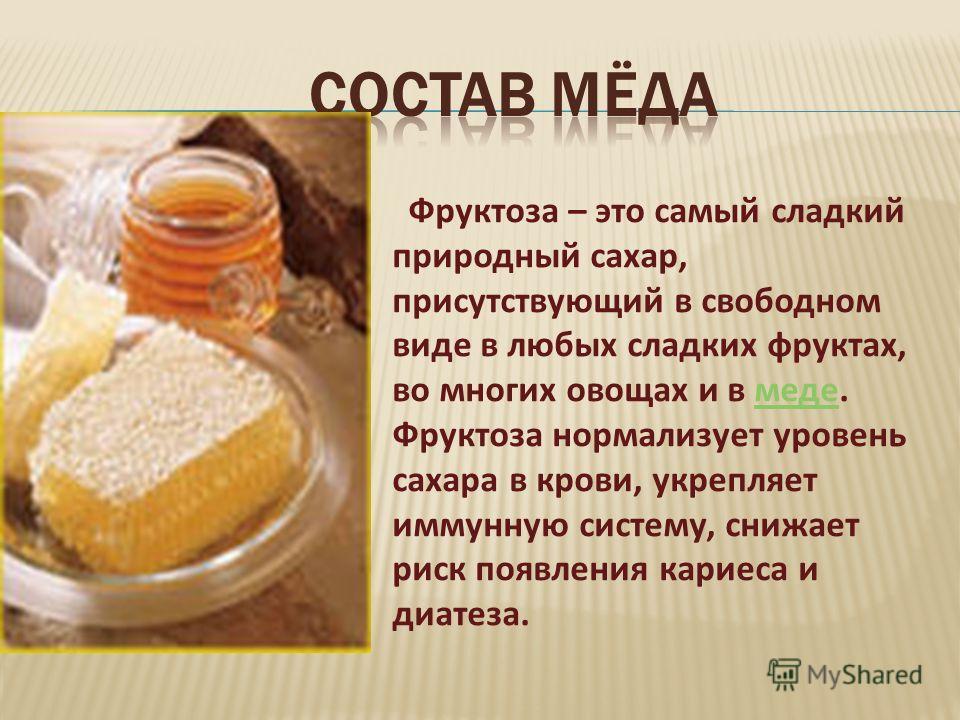 Фруктоза – это самый сладкий природный сахар, присутствующий в свободном виде в любых сладких фруктах, во многих овощах и в меде. Фруктоза нормализует уровень сахара в крови, укрепляет иммунную систему, снижает риск появления кариеса и диатеза.меде