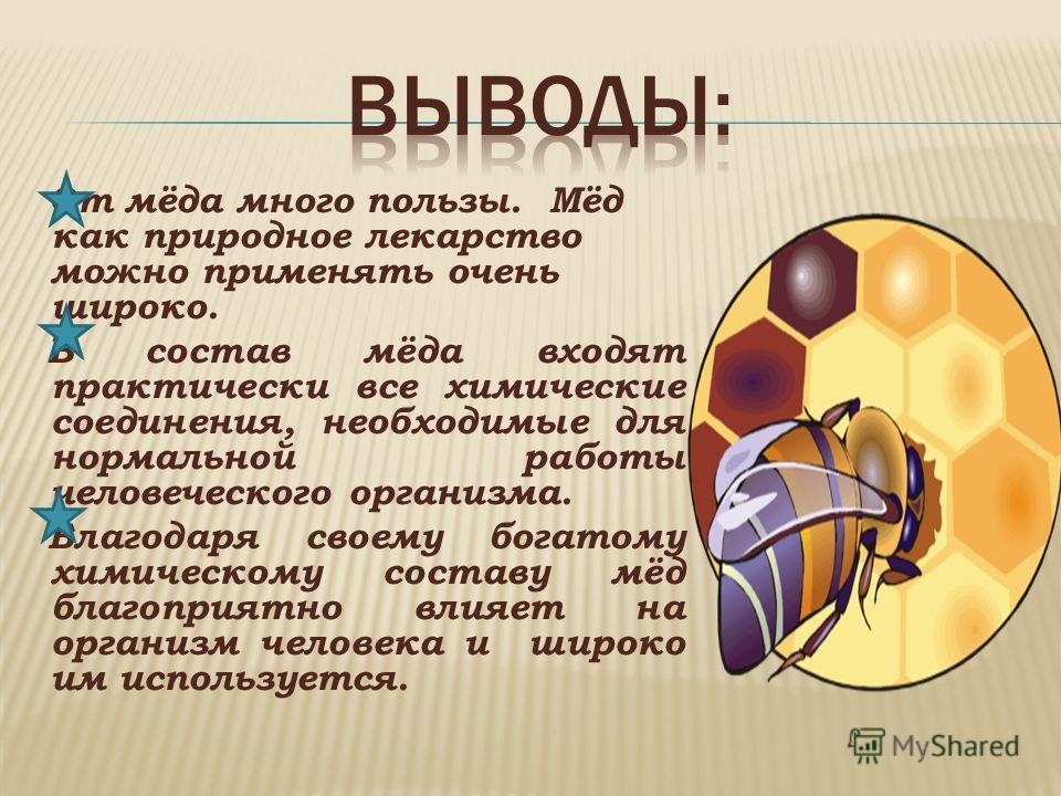 От мёда много пользы. Мёд как природное лекарство можно применять очень широко. В состав мёда входят практически все химические соединения, необходимые для нормальной работы человеческого организма. Благодаря своему богатому химическому составу мёд б