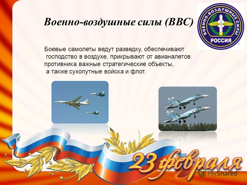 Военно-воздушные силы (ВВС) Боевые самолеты ведут разведку, обеспечивают господство в воздухе, прикрывают от авианалетов противника важные стратегические объекты, а также сухопутные войска и флот.