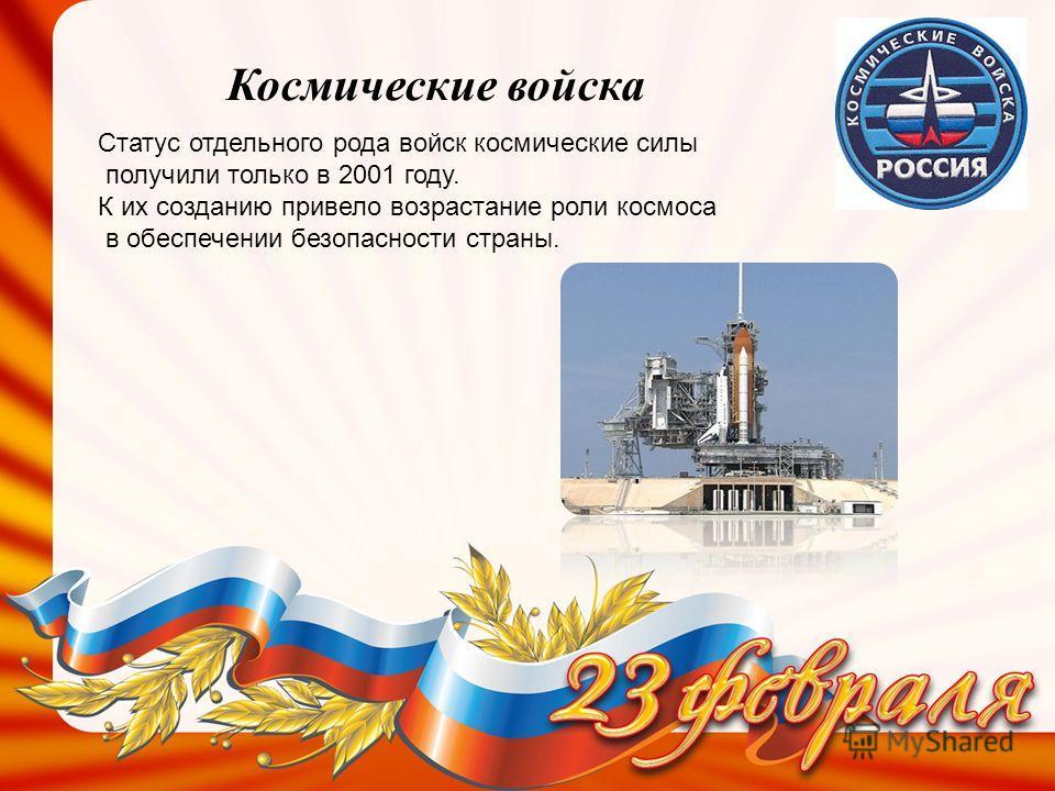 Космические войска Статус отдельного рода войск космические силы получили только в 2001 году. К их созданию привело возрастание роли космоса в обеспечении безопасности страны.