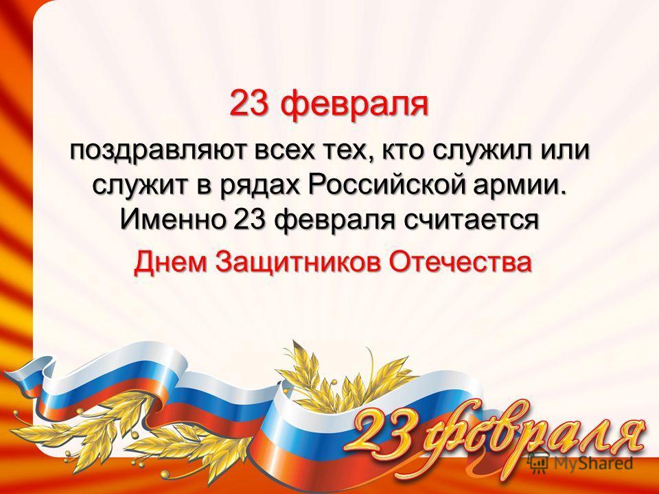 23 февраля поздравляют всех тех, кто служил или служит в рядах Российской армии. Именно 23 февраля считается Днем Защитников Отечества Днем Защитников Отечества