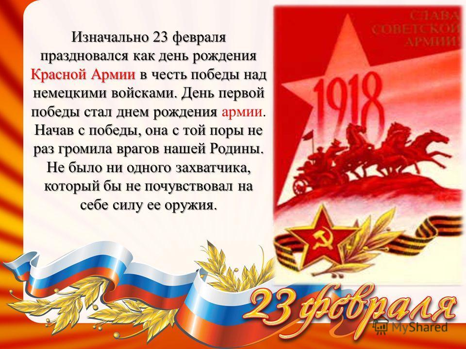 Изначально 23 февраля праздновался как день рождения Красной Армии в честь победы над немецкими войсками. День первой победы стал днем рождения Начав с победы, она с той поры не раз громила врагов нашей Родины. Не было ни одного захватчика, который б