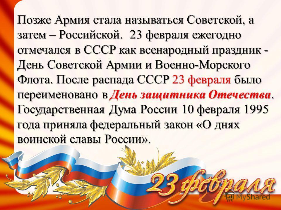 Позже Армия стала называться Советской, а затем – Российской. 23 февраля ежегодно отмечался в СССР как всенародный праздник - День Советской Армии и Военно-Морского Флота. После распада СССР 23 февраля было переименовано в День защитника Отечества. Г