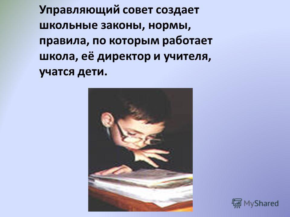 Управляющий совет создает школьные законы, нормы, правила, по которым работает школа, её директор и учителя, учатся дети.