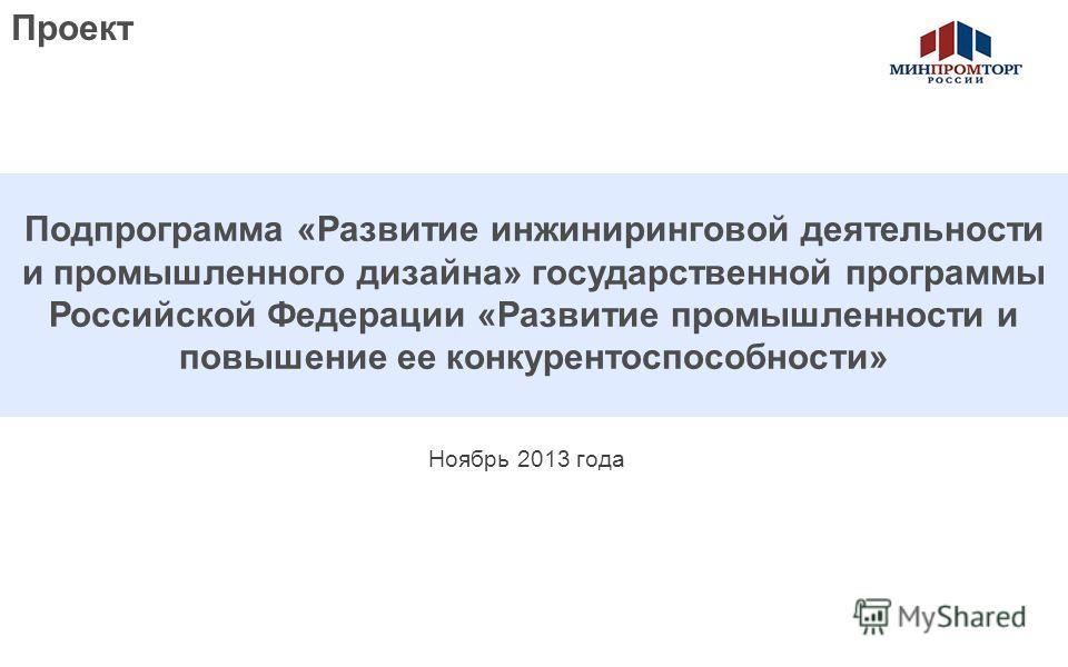 Предварительно - для обсуждения Ноябрь 2013 года Подпрограмма «Развитие инжиниринговой деятельности и промышленного дизайна» государственной программы Российской Федерации «Развитие промышленности и повышение ее конкурентоспособности» Проект
