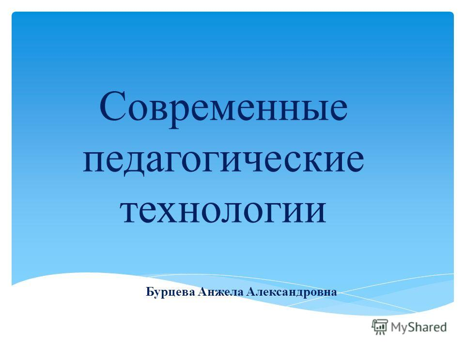 Современные педагогические технологии Бурцева Анжела Александровна