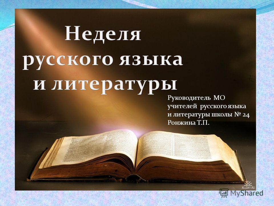 Руководитель МО учителей русского языка и литературы школы 24 Ронжина Т.П.