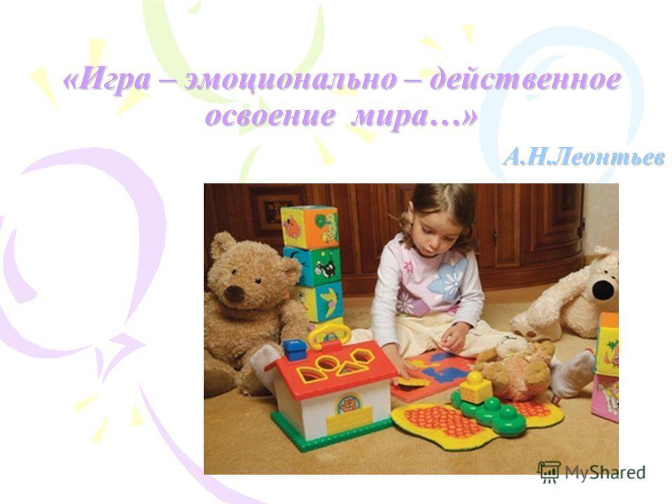 «Игра – эмоционально – действенное освоение мира…» А.Н.Леонтьев