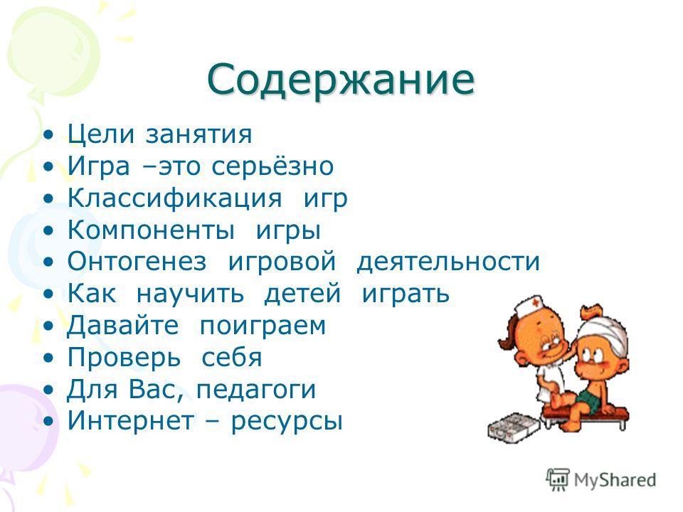 Содержание Цели занятия Игра –это серьёзно Классификация игр Компоненты игры Онтогенез игровой деятельности Как научить детей играть Давайте поиграем Проверь себя Для Вас, педагоги Интернет – ресурсы
