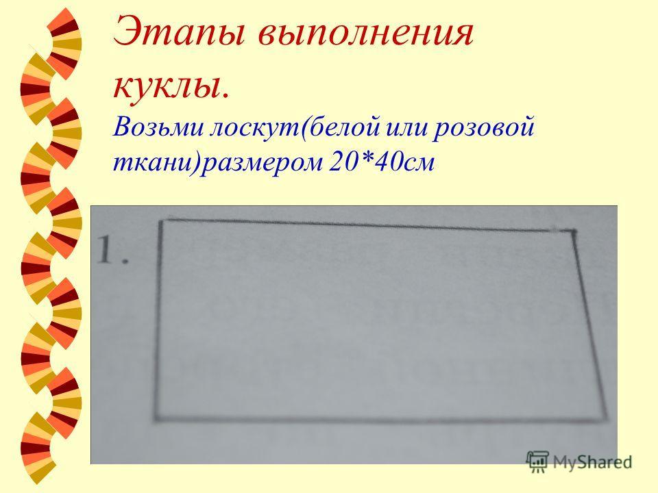 Этапы выполнения куклы. Возьми лоскут(белой или розовой ткани)размером 20*40см