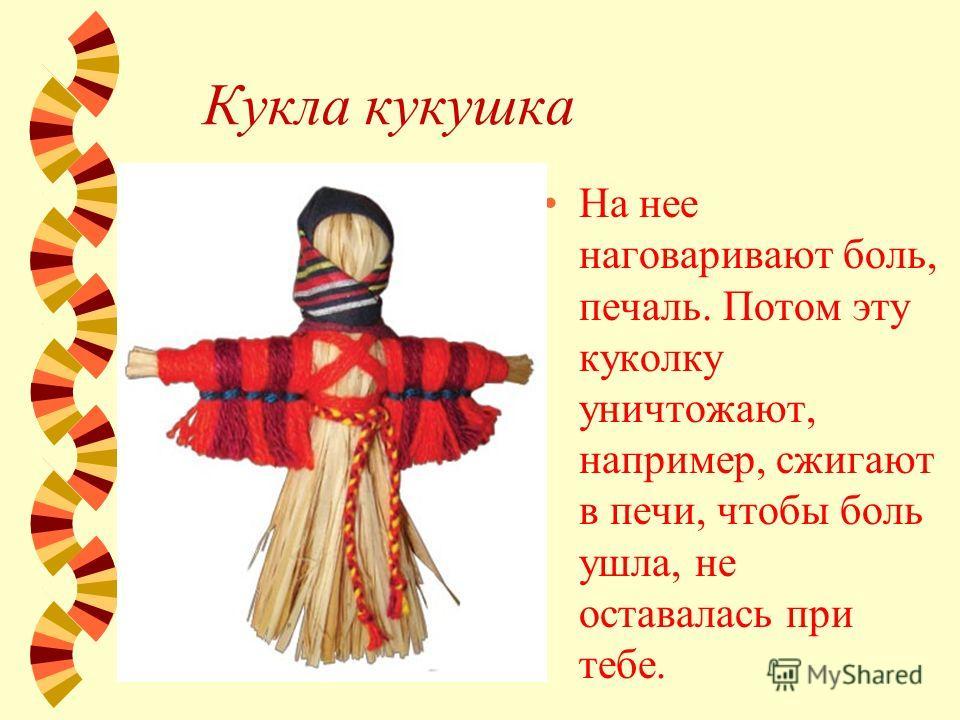 Кукла кукушка На нее наговаривают боль, печаль. Потом эту куколку уничтожают, например, сжигают в печи, чтобы боль ушла, не оставалась при тебе.