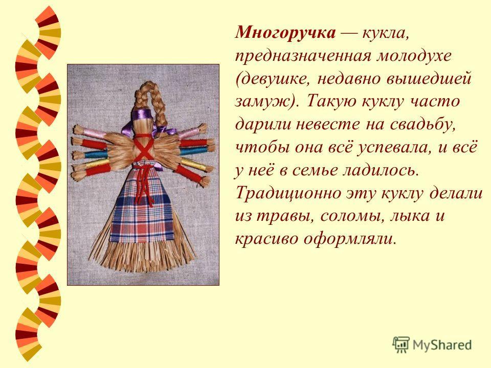 Многоручка кукла, предназначенная молодухе (девушке, недавно вышедшей замуж). Такую куклу часто дарили невесте на свадьбу, чтобы она всё успевала, и всё у неё в семье ладилось. Традиционно эту куклу делали из травы, соломы, лыка и красиво оформляли.