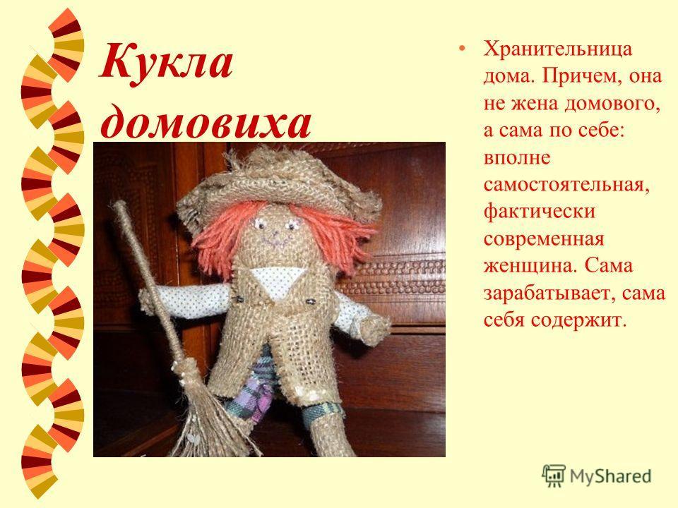 Кукла домовиха Хранительница дома. Причем, она не жена домового, а сама по себе: вполне самостоятельная, фактически современная женщина. Сама зарабатывает, сама себя содержит.