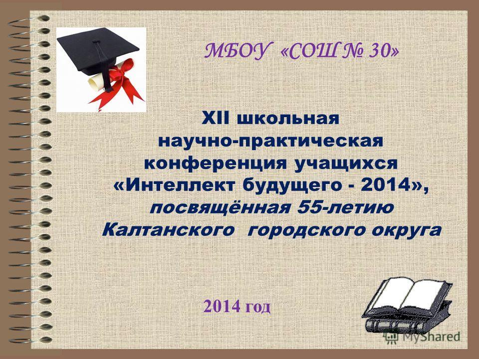 МБОУ «СОШ 30» 2014 год XII школьная научно-практическая конференция учащихся «Интеллект будущего - 2014», посвящённая 55-летию Калтанского городского округа