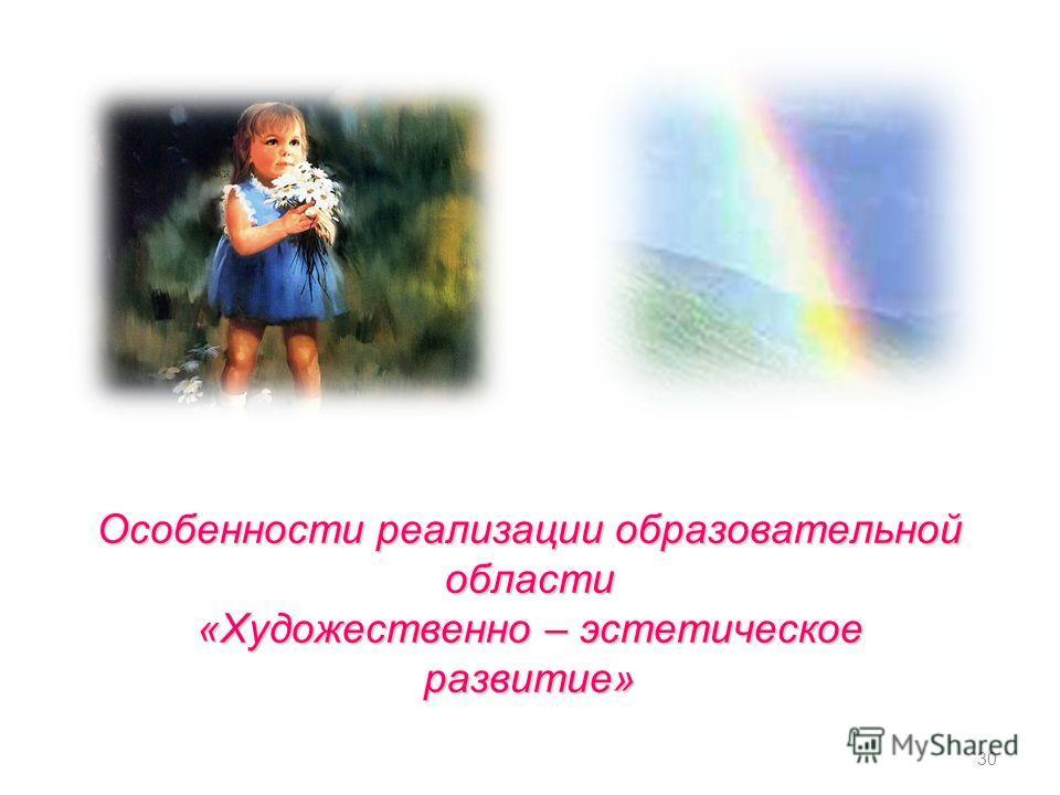 Особенности реализации образовательной области «Художественно – эстетическое развитие» 30