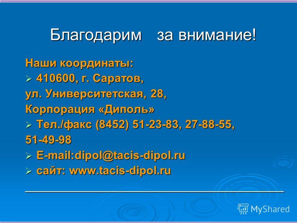 Благодарим за внимание! Наши координаты: 410600, г. Саратов, 410600, г. Саратов, ул. Университетская, 28, Корпорация «Диполь» Тел./факс (8452) 51-23-83, 27-88-55, Тел./факс (8452) 51-23-83, 27-88-55,51-49-98 E-mail:dipol@tacis-dipol.ru E-mail:dipol@t
