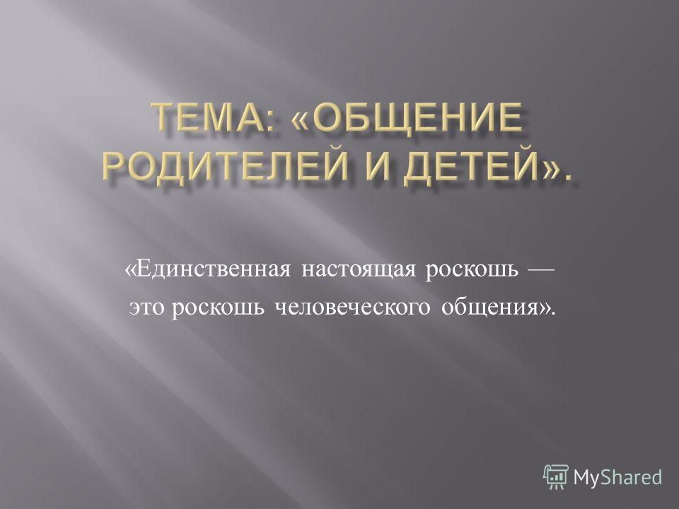 « Единственная настоящая роскошь это роскошь человеческого общения ».