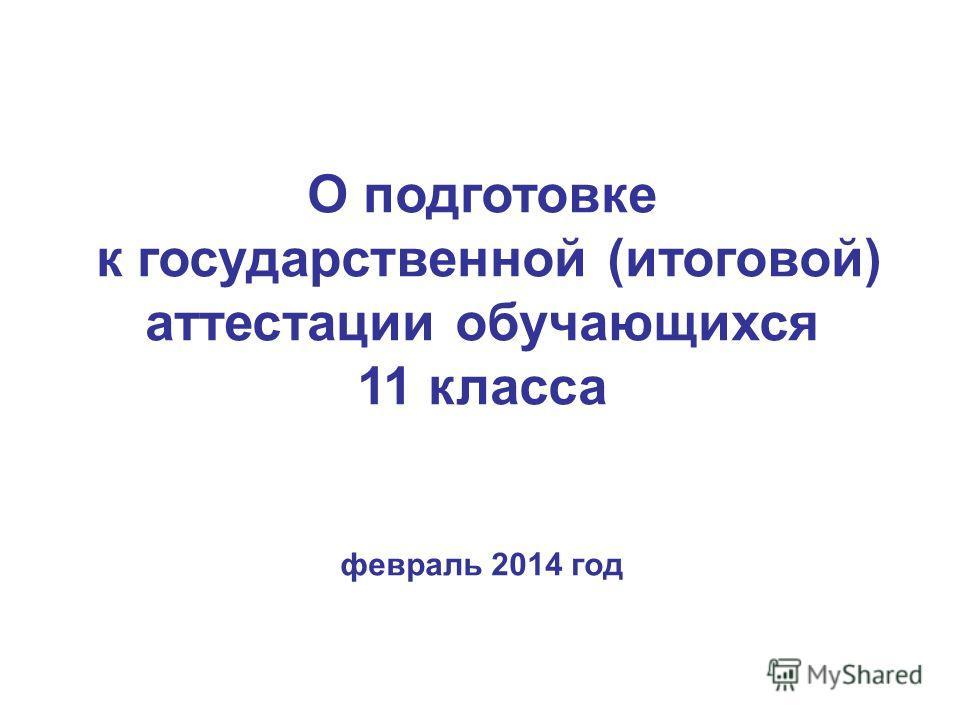 О подготовке к государственной (итоговой) аттестации обучающихся 11 класса февраль 2014 год