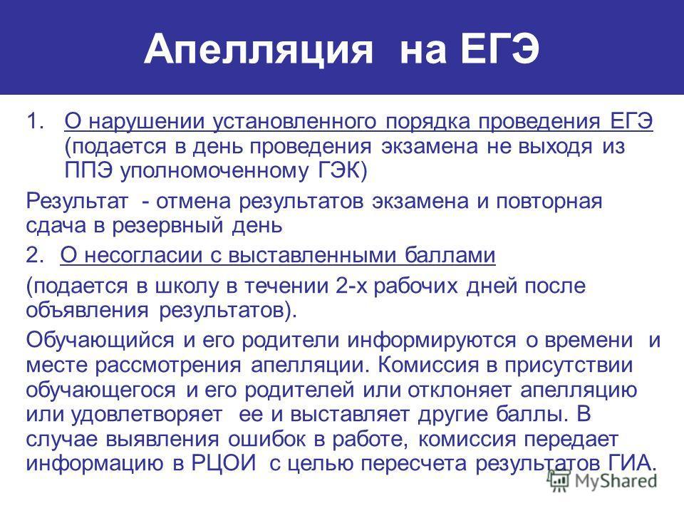 Апелляция на ЕГЭ 1.О нарушении установленного порядка проведения ЕГЭ (подается в день проведения экзамена не выходя из ППЭ уполномоченному ГЭК) Результат - отмена результатов экзамена и повторная сдача в резервный день 2.О несогласии с выставленными