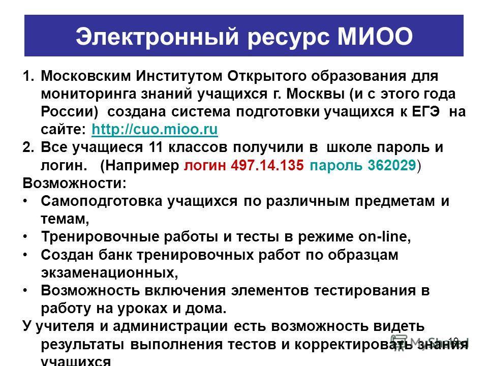19 Электронный ресурс МИОО 1.Московским Институтом Открытого образования для мониторинга знаний учащихся г. Москвы (и с этого года России) создана система подготовки учащихся к ЕГЭ на сайте: http://cuo.mioo.ruhttp://cuo.mioo.ru 2.Все учащиеся 11 клас