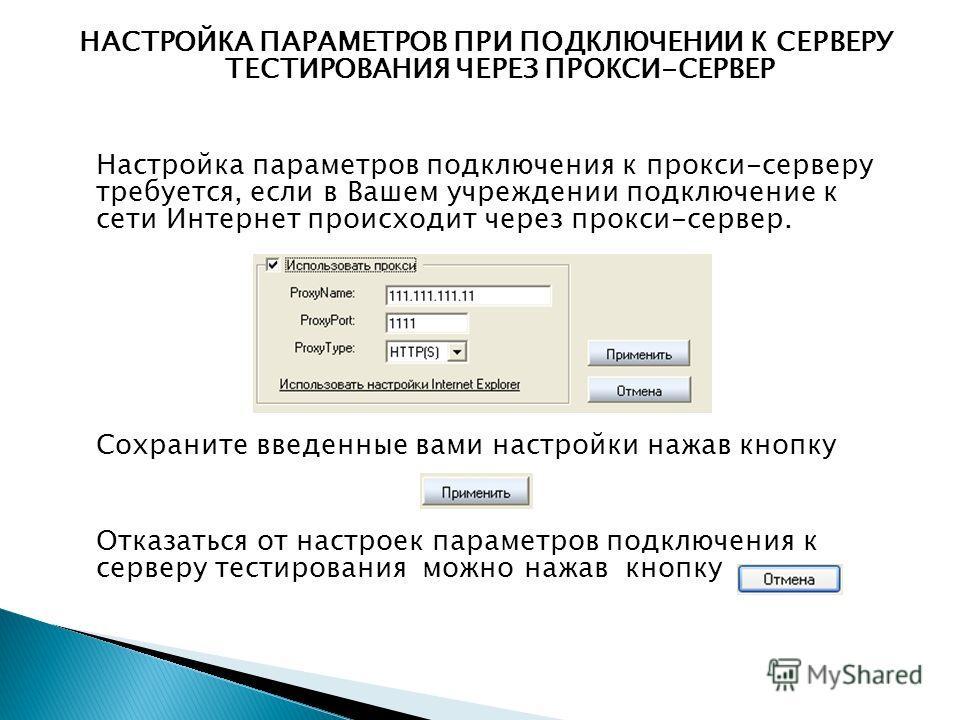 НАСТРОЙКА ПАРАМЕТРОВ ПРИ ПОДКЛЮЧЕНИИ К СЕРВЕРУ ТЕСТИРОВАНИЯ ЧЕРЕЗ ПРОКСИ-СЕРВЕР Настройка параметров подключения к прокси-серверу требуется, если в Вашем учреждении подключение к сети Интернет происходит через прокси-сервер. Сохраните введенные вами