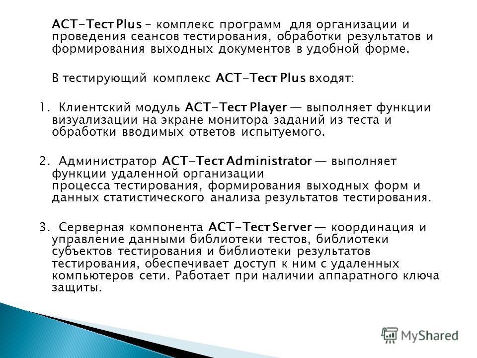 АСТ-Тест Plus - комплекс программ для организации и проведения сеансов тестирования, обработки результатов и формирования выходных документов в удобной форме. В тестирующий комплекс АСТ-Тест Plus входят: 1. Клиентский модуль ACT-Teст Player выполняет