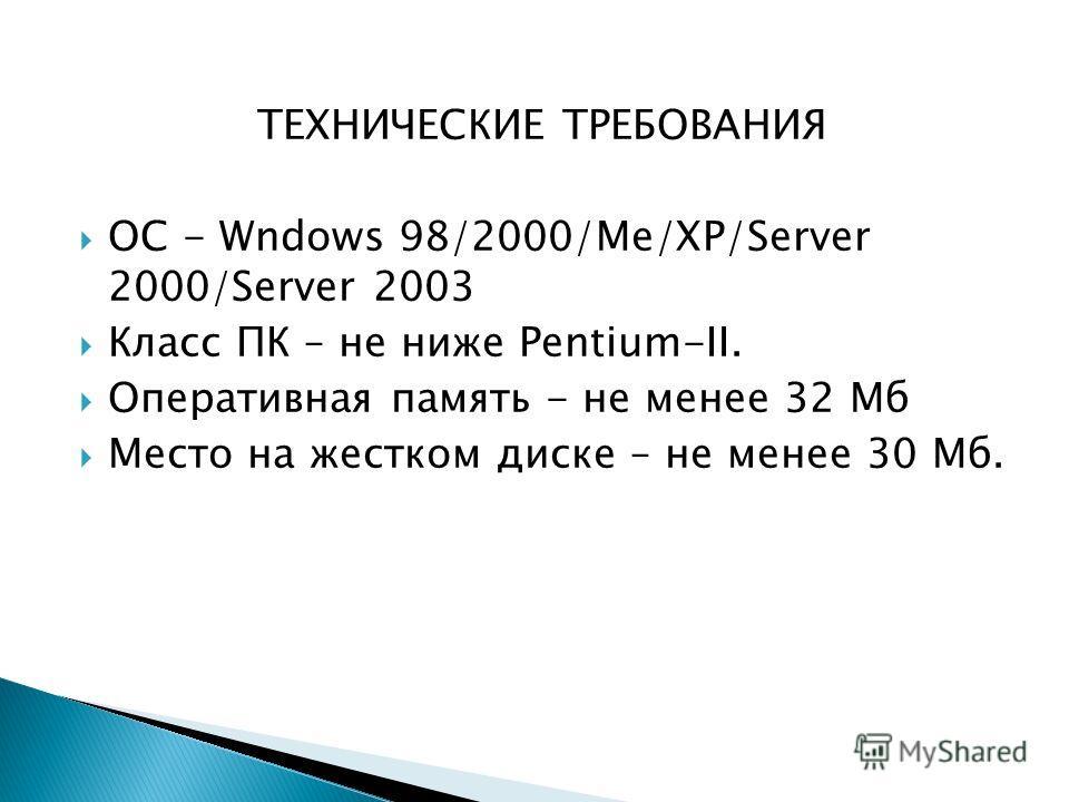 ТЕХНИЧЕСКИЕ ТРЕБОВАНИЯ ОС - Wndows 98/2000/Me/XP/Server 2000/Server 2003 Класс ПК – не ниже Pentium-II. Оперативная память - не менее 32 Мб Место на жестком диске – не менее 30 Мб.