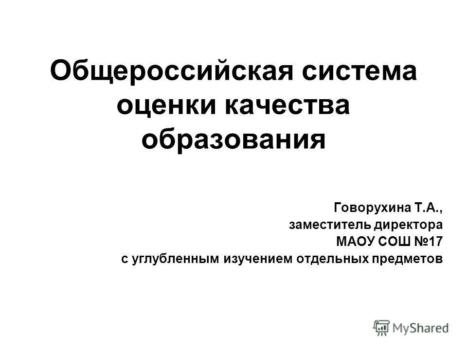 Общероссийская система оценки качества образования Говорухина Т.А., заместитель директора МАОУ СОШ 17 с углубленным изучением отдельных предметов