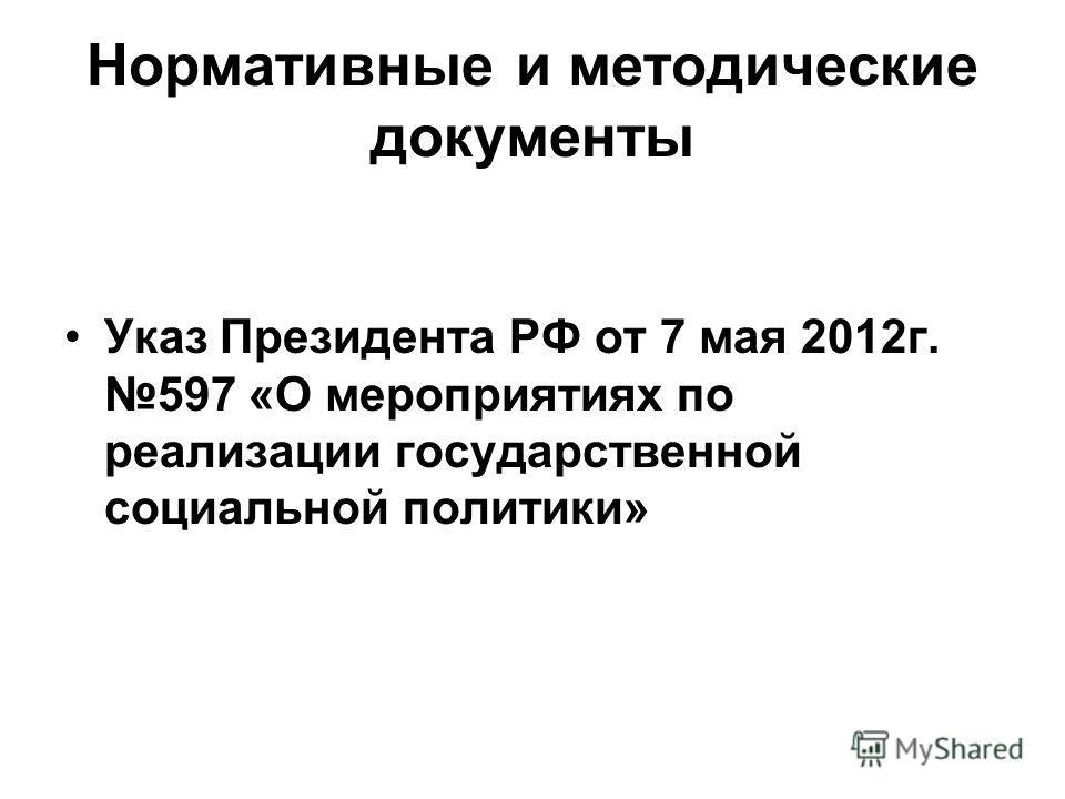 Нормативные и методические документы Указ Президента РФ от 7 мая 2012г. 597 «О мероприятиях по реализации государственной социальной политики»