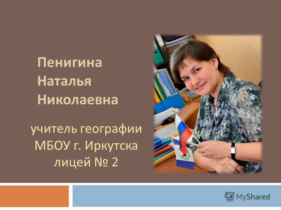 Пенигина Наталья Николаевна учитель географии МБОУ г. Иркутска лицей 2