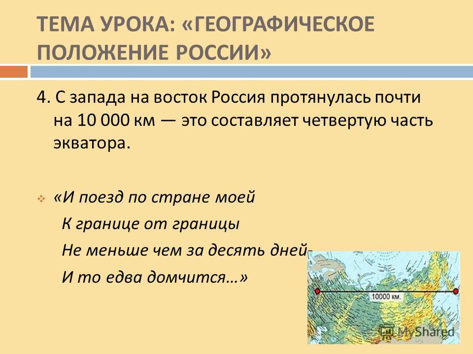 ТЕМА УРОКА : « ГЕОГРАФИЧЕСКОЕ ПОЛОЖЕНИЕ РОССИИ » 4. С запада на восток Россия протянулась почти на 10 000 км это составляет четвертую часть экватора. « И поезд по стране моей К границе от границы Не меньше чем за десять дней - И то едва домчится …»