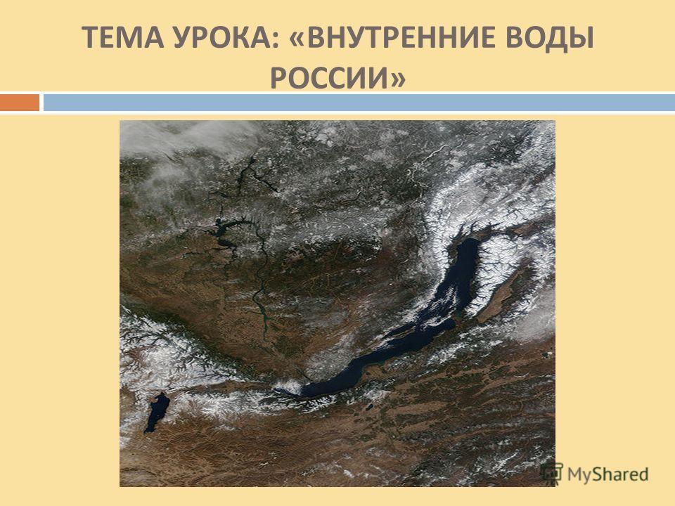ТЕМА УРОКА : « ВНУТРЕННИЕ ВОДЫ РОССИИ »