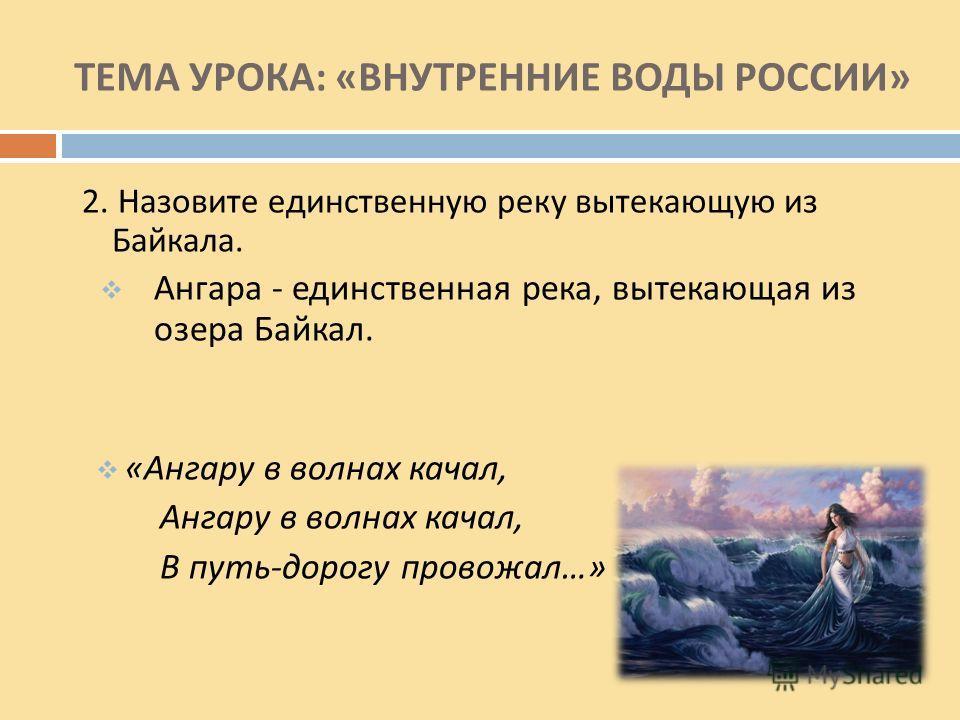 ТЕМА УРОКА : « ВНУТРЕННИЕ ВОДЫ РОССИИ » 2. Назовите единственную реку вытекающую из Байкала. Ангара - единственная река, вытекающая из озера Байкал. « Ангару в волнах качал, Ангару в волнах качал, В путь - дорогу провожал …»