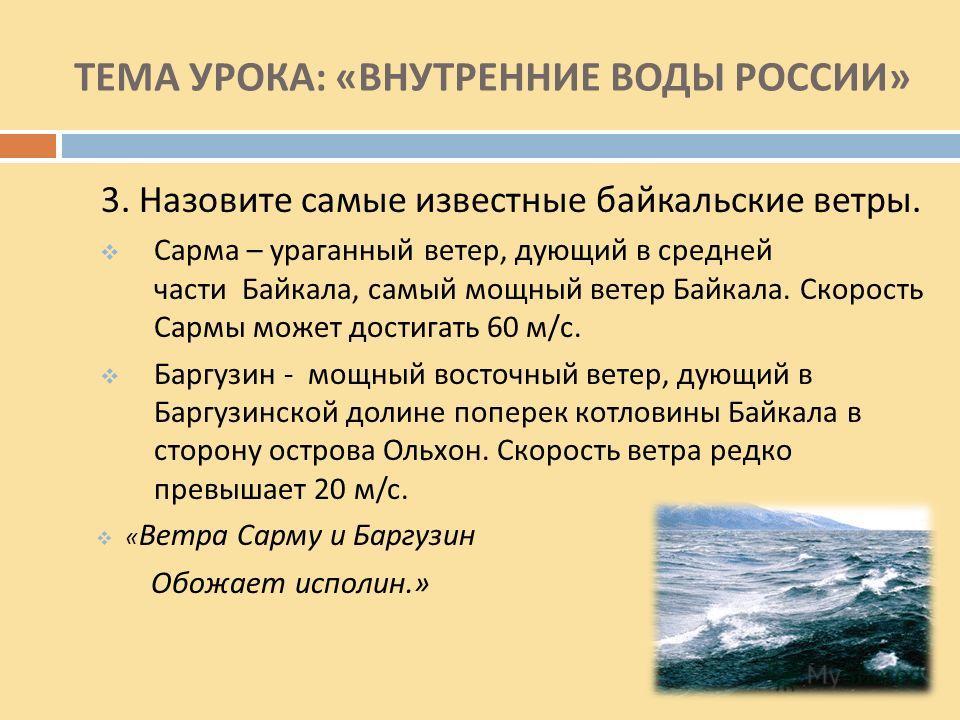 ТЕМА УРОКА : « ВНУТРЕННИЕ ВОДЫ РОССИИ » 3. Назовите самые известные байкальские ветры. Сарма – ураганный ветер, дующий в средней части Байкала, самый мощный ветер Байкала. Скорость Сармы может достигать 60 м / с. Баргузин - мощный восточный ветер, ду