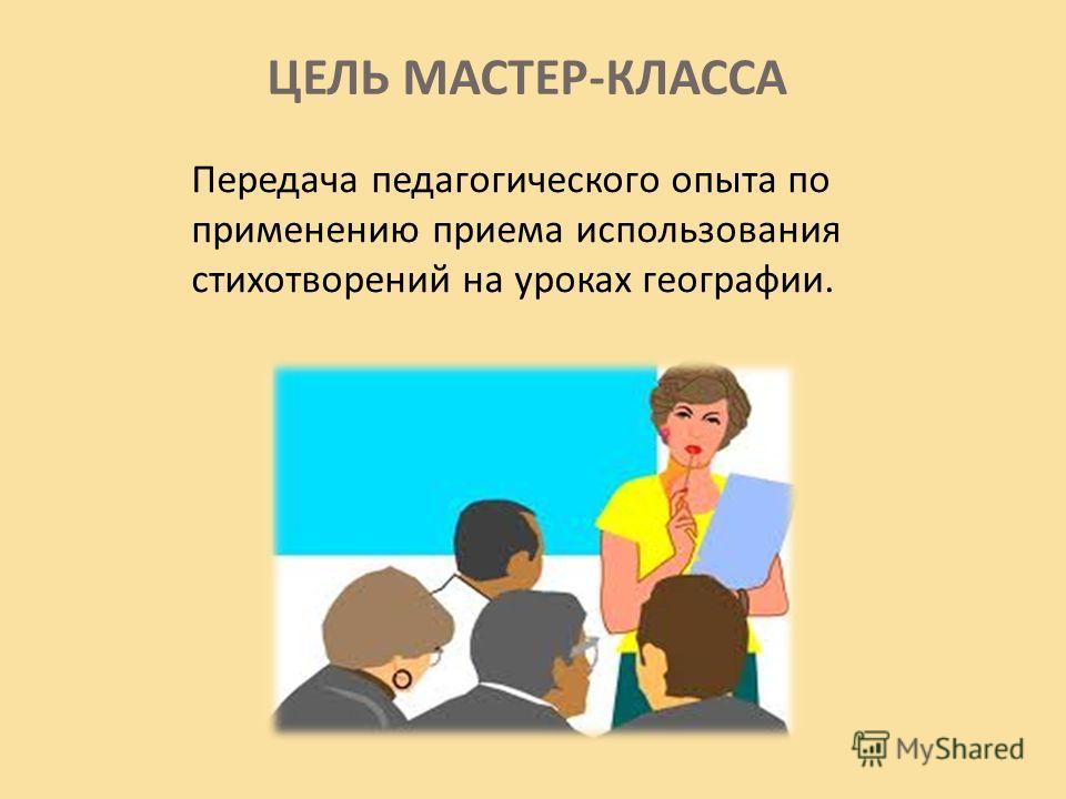 ЦЕЛЬ МАСТЕР-КЛАССА Передача педагогического опыта по применению приема использования стихотворений на уроках географии.