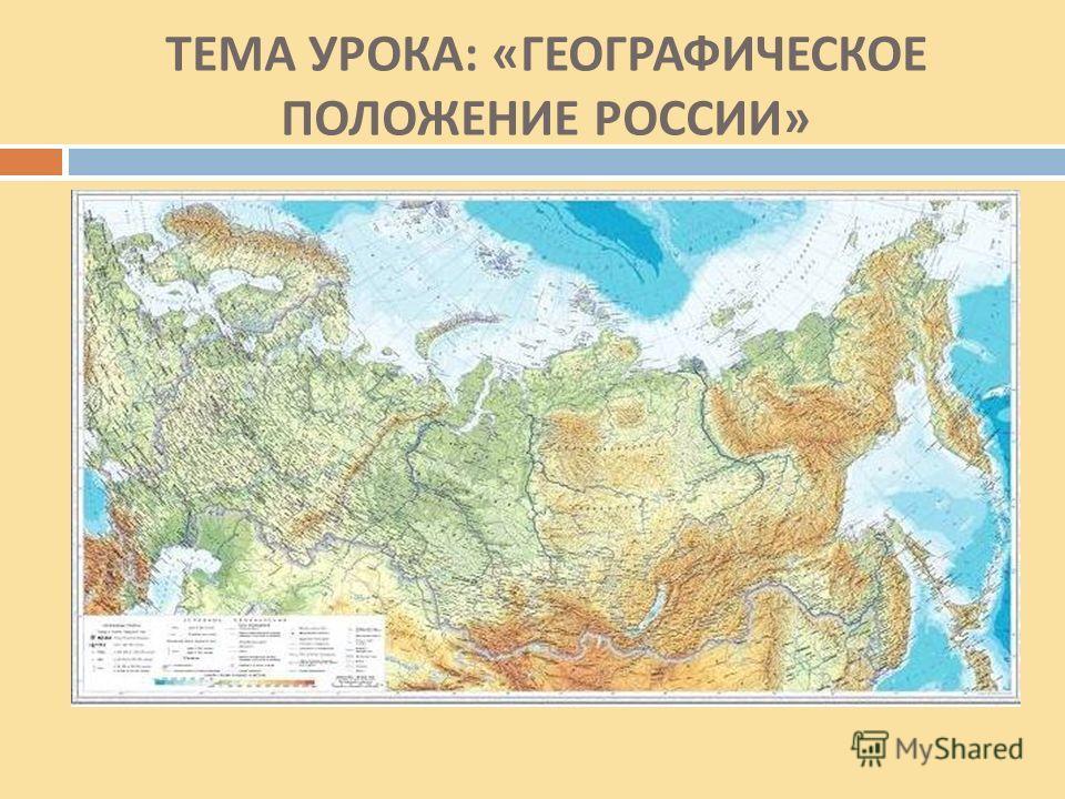ТЕМА УРОКА : « ГЕОГРАФИЧЕСКОЕ ПОЛОЖЕНИЕ РОССИИ »