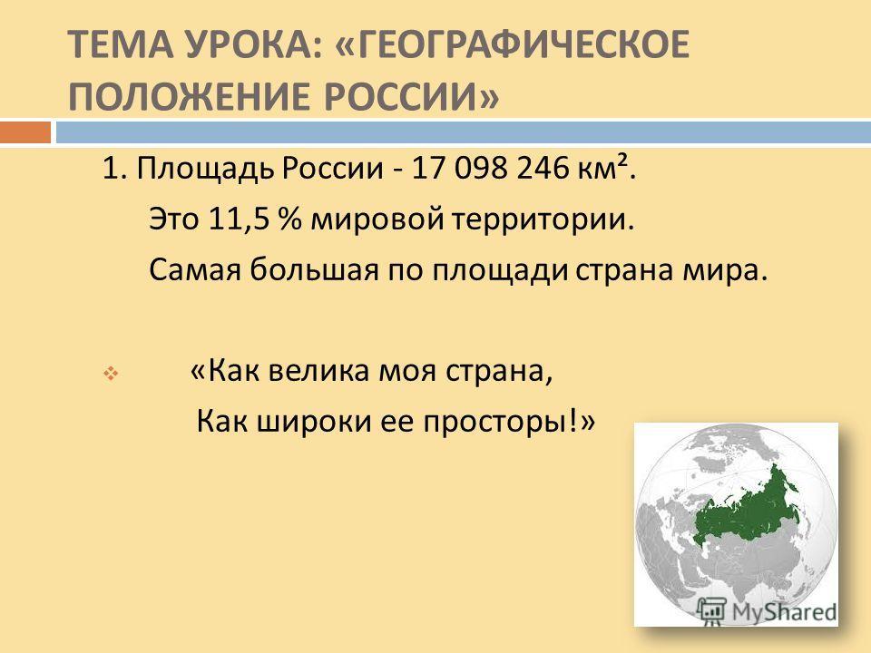 1. Площадь России - 17 098 246 км ². Это 11,5 % мировой территории. Самая большая по площади страна мира. « Как велика моя страна, Как широки ее просторы !»