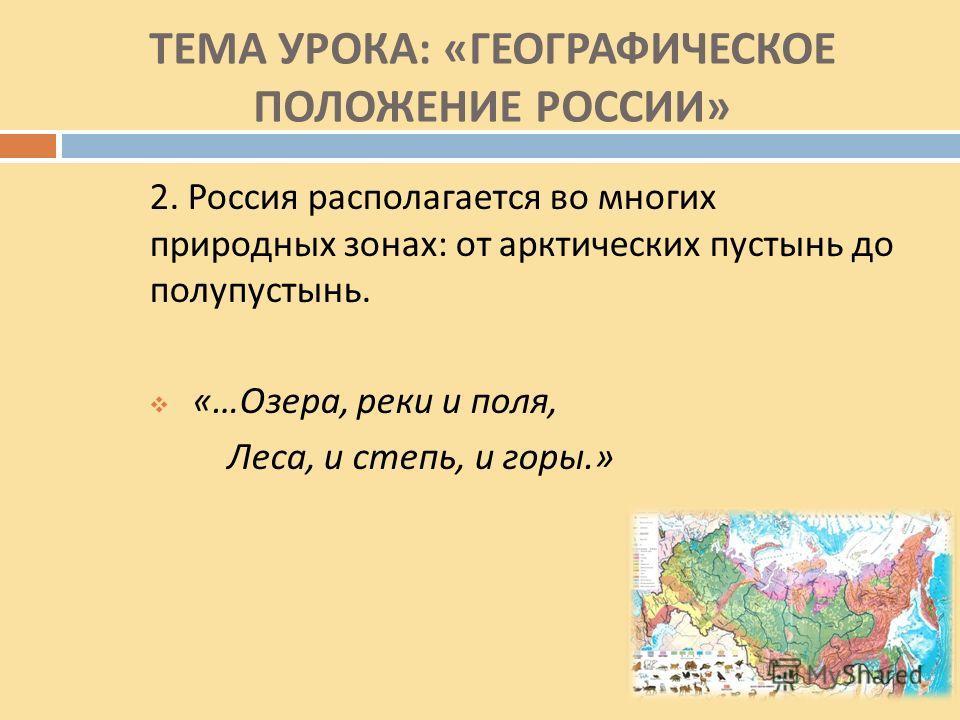 ТЕМА УРОКА : « ГЕОГРАФИЧЕСКОЕ ПОЛОЖЕНИЕ РОССИИ » 2. Россия располагается во многих природных зонах : от арктических пустынь до полупустынь. «… Озера, реки и поля, Леса, и степь, и горы.»