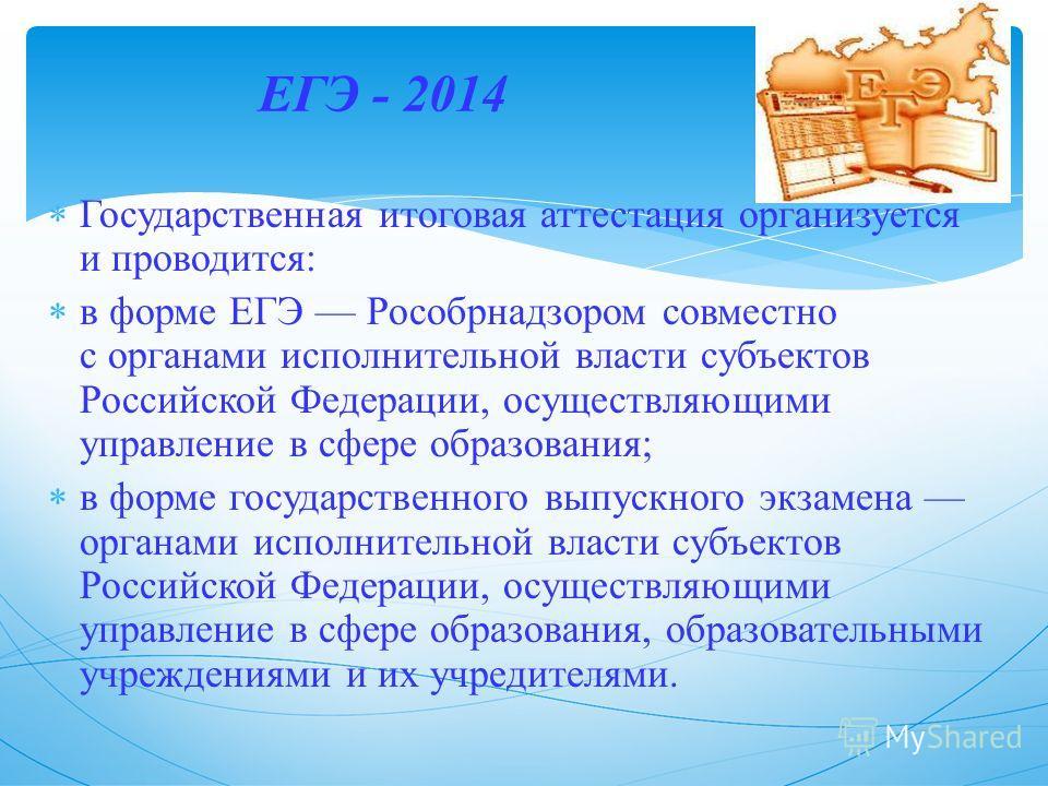 ЕГЭ - 2014 Государственная итоговая аттестация организуется и проводится: в форме ЕГЭ Рособрнадзором совместно с органами исполнительной власти субъектов Российской Федерации, осуществляющими управление в сфере образования; в форме государственного в