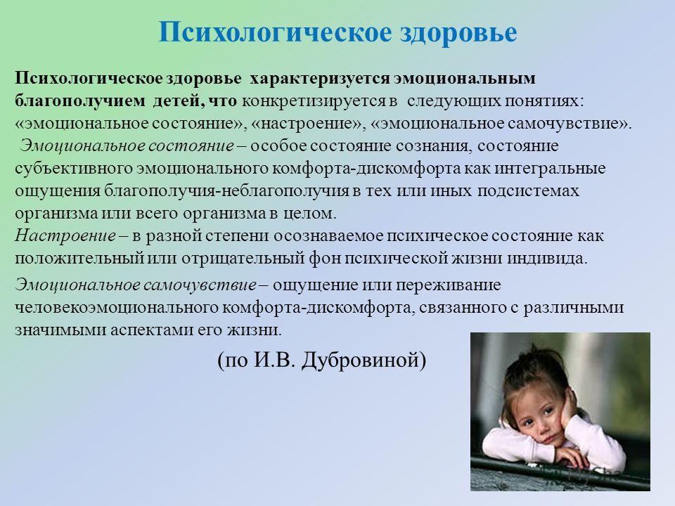 Психологическое здоровье Психологическое здоровье характеризуется эмоциональным благополучием детей, что конкретизируется в следующих понятиях: «эмоциональное состояние», «настроение», «эмоциональное самочувствие». Эмоциональное состояние – особое со